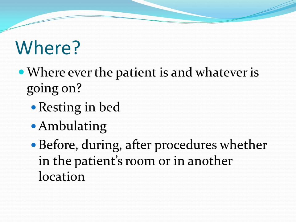 When? On admission Before and after procedures or treatments With each assessment/vital signs When the patient is resting as well as during activity B