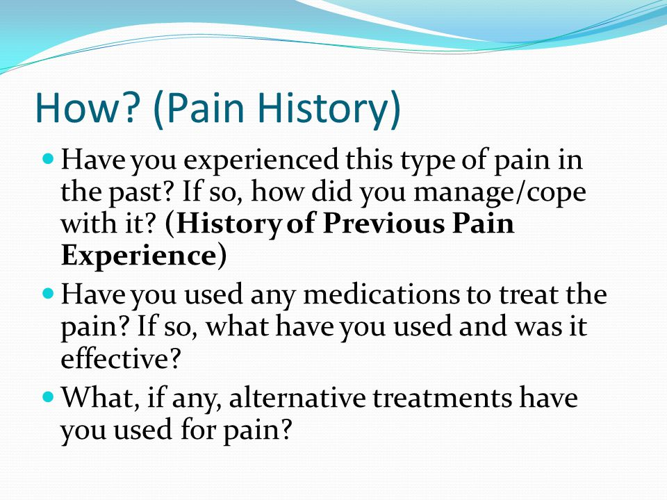 How? (Pain History) How often do you have pain? (Frequency) What makes the pain better? (Alleviating Factors) What makes it worse? (Aggravating Factor