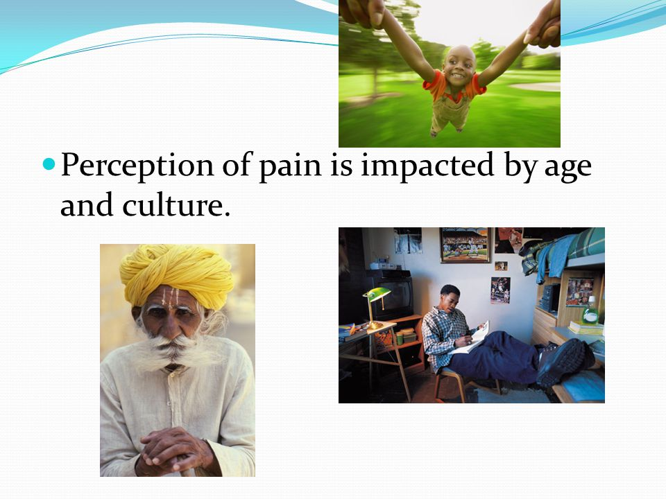 Factors that may Affect Pain Culture May impact level of pain one is willing to endure Need to use assessment tools that are culturally sensitive