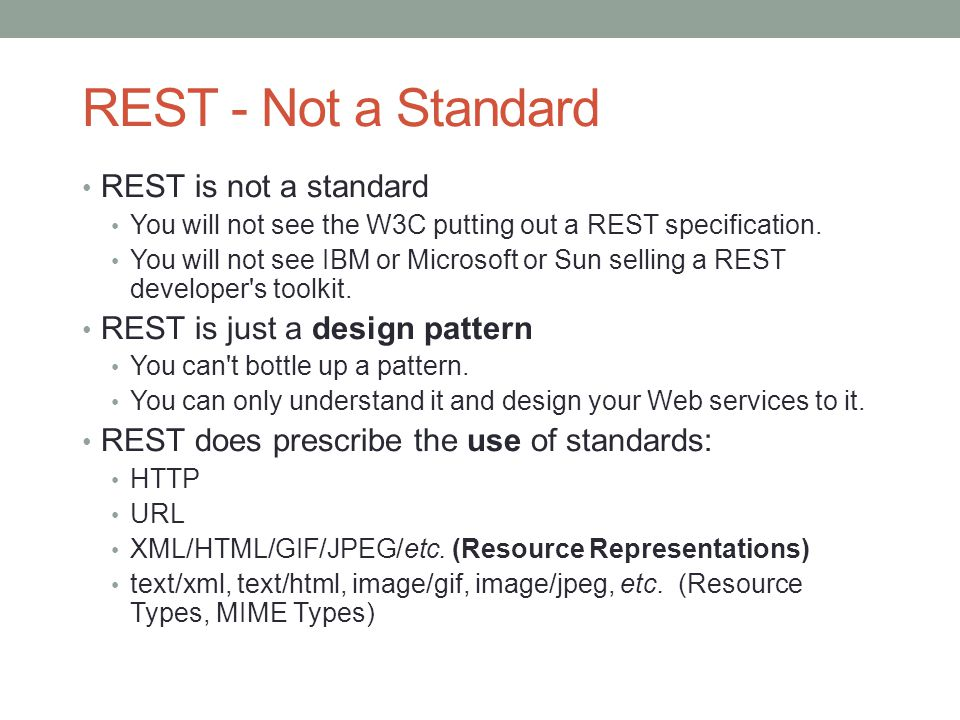 REST - Not a Standard REST is not a standard You will not see the W3C putting out a REST specification. You will not see IBM or Microsoft or Sun selli