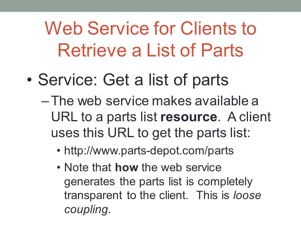 Web Service for Clients to Retrieve a List of Parts Service: Get a list of parts –The web service makes available a URL to a parts list resource. A cl