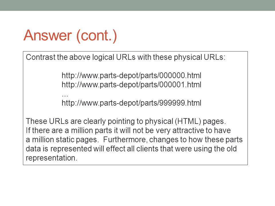 Answer (cont.) Contrast the above logical URLs with these physical URLs: http://www.parts-depot/parts/000000.html http://www.parts-depot/parts/000001.