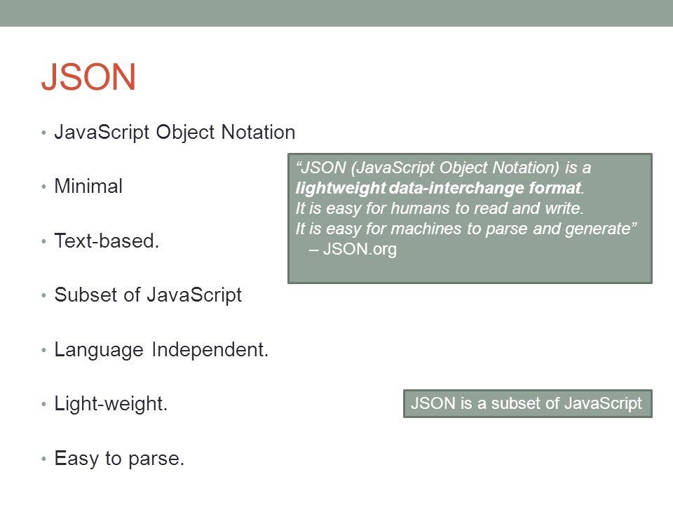 JSON JavaScript Object Notation Minimal Text-based. Subset of JavaScript Language Independent. Light-weight. Easy to parse. JSON (JavaScript Object No