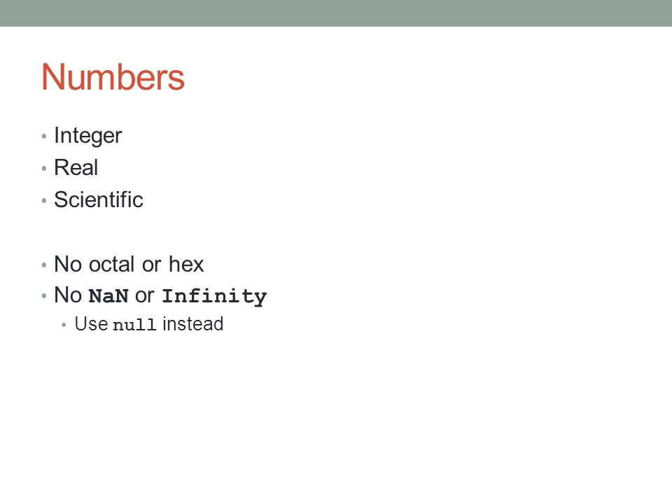 Numbers Integer Real Scientific No octal or hex No NaN or Infinity Use null instead
