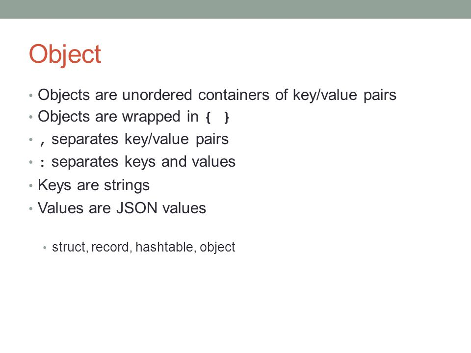Object Objects are unordered containers of key/value pairs Objects are wrapped in { }, separates key/value pairs : separates keys and values Keys are