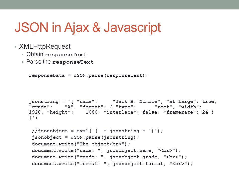 JSON in Ajax & Javascript XMLHttpRequest Obtain responseText Parse the responseText responseData = JSON.parse(responseText); jsonstring = '{