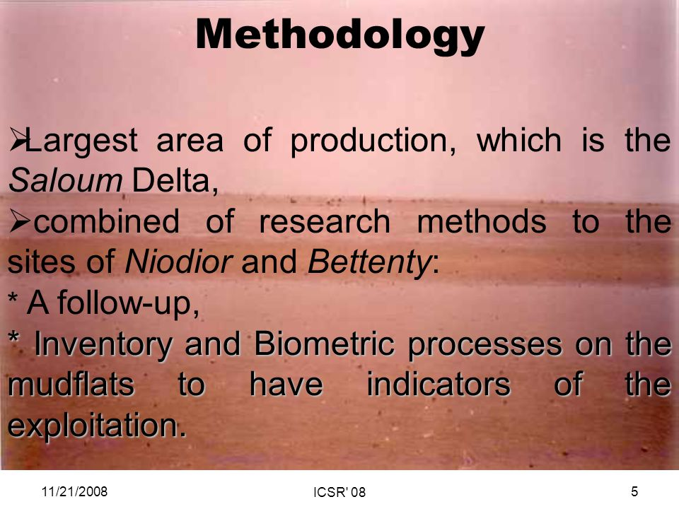 Methodology Largest area of production, which is the Saloum Delta, combined of research methods to the sites of Niodior and Bettenty: * A follow-up, * Inventory and Biometric processes on the mudflats to have indicators of the exploitation.