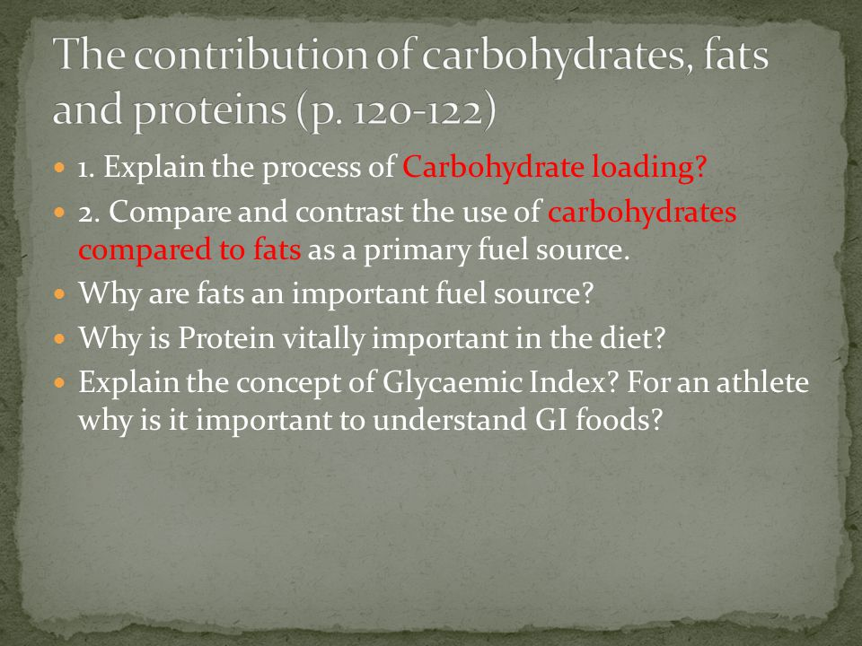 1. Explain the process of Carbohydrate loading? 2. Compare and contrast the use of carbohydrates compared to fats as a primary fuel source. Why are fa