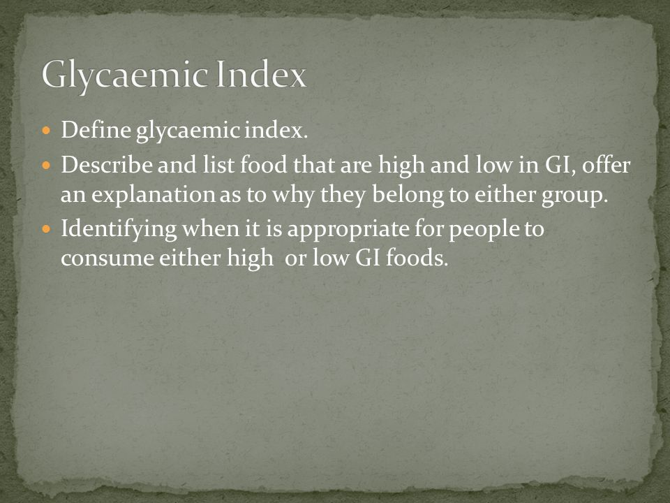 Define glycaemic index. Describe and list food that are high and low in GI, offer an explanation as to why they belong to either group. Identifying wh
