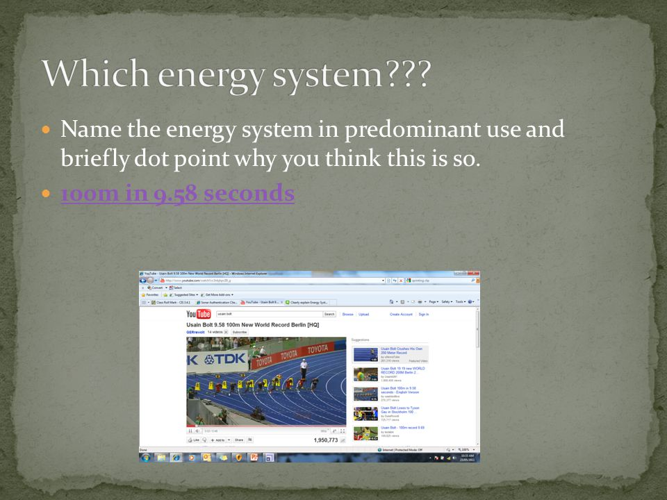 Name the energy system in predominant use and briefly dot point why you think this is so. 100m in 9.58 seconds