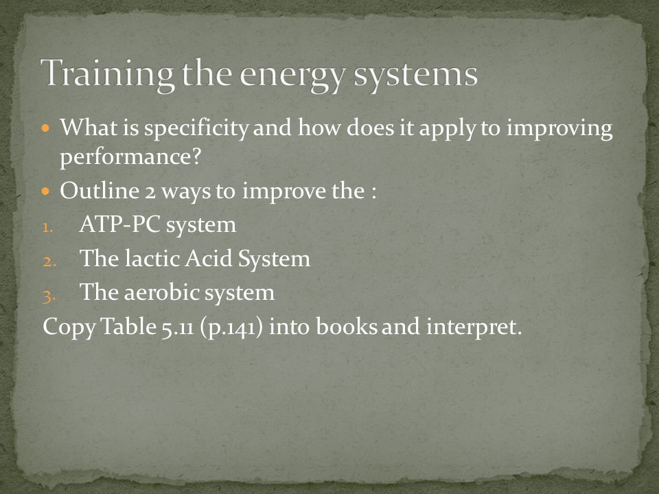 What is specificity and how does it apply to improving performance? Outline 2 ways to improve the : 1. ATP-PC system 2. The lactic Acid System 3. The