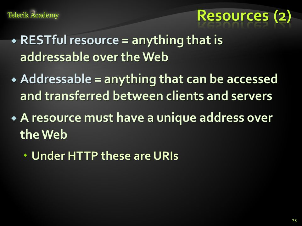 RESTful resource = anything that is addressable over the Web RESTful resource = anything that is addressable over the Web Addressable = anything that
