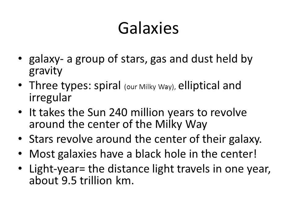 Galaxies galaxy- a group of stars, gas and dust held by gravity Three types: spiral (our Milky Way), elliptical and irregular It takes the Sun 240 million years to revolve around the center of the Milky Way Stars revolve around the center of their galaxy.