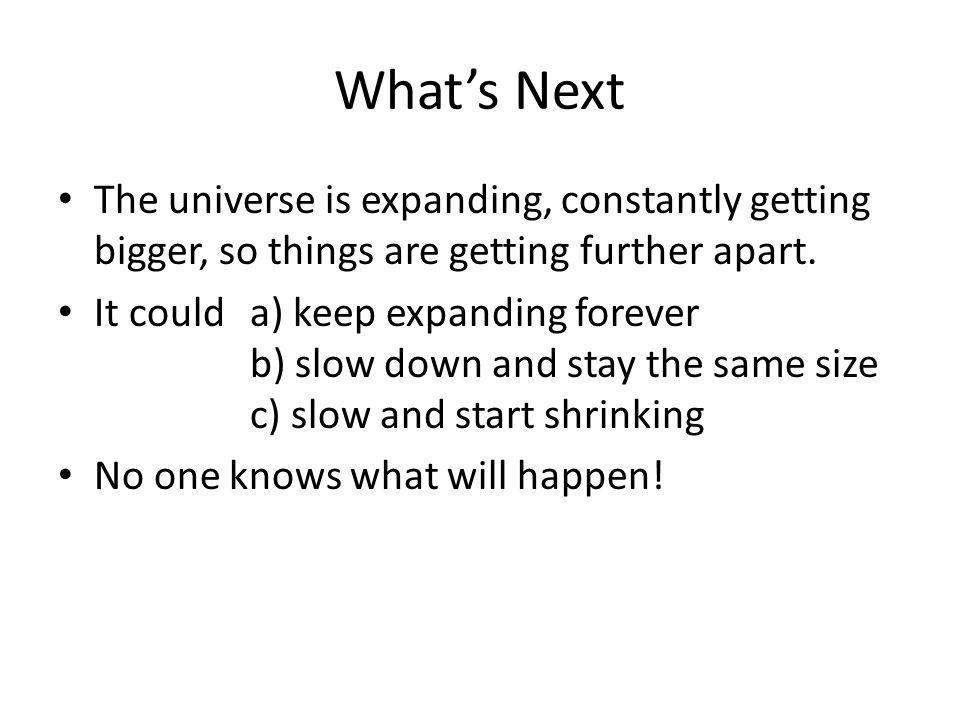 Whats Next The universe is expanding, constantly getting bigger, so things are getting further apart.