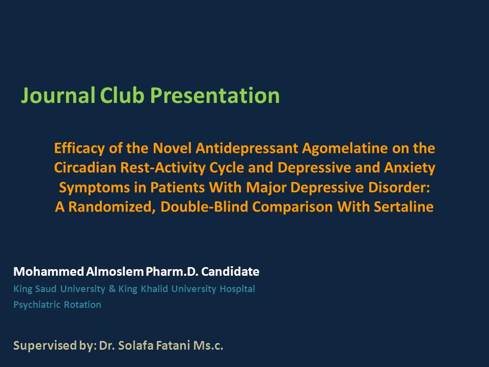 Efficacy of the Novel Antidepressant Agomelatine on the Circadian Rest-Activity Cycle and Depressive and Anxiety Symptoms in Patients With Major Depressive Disorder: A Randomized, Double-Blind Comparison With Sertaline Mohammed Almoslem Pharm.D.