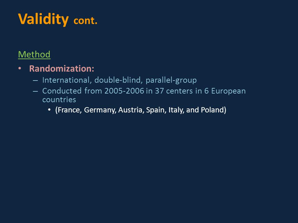 Randomization: – International, double-blind, parallel-group – Conducted from 2005-2006 in 37 centers in 6 European countries (France, Germany, Austria, Spain, Italy, and Poland) Validity cont.