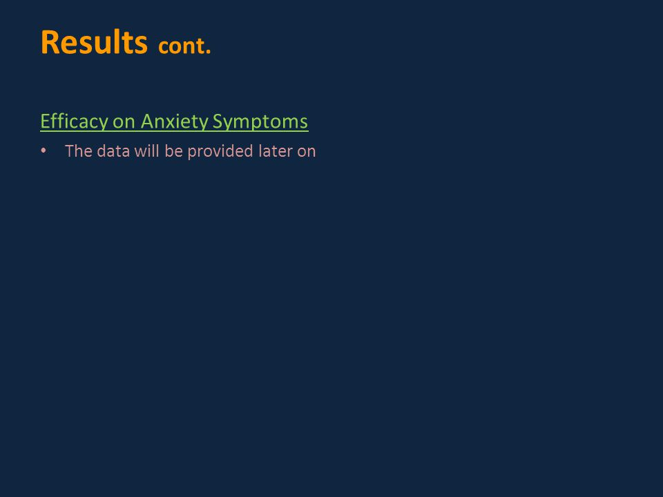 Results cont. Efficacy on Anxiety Symptoms The data will be provided later on