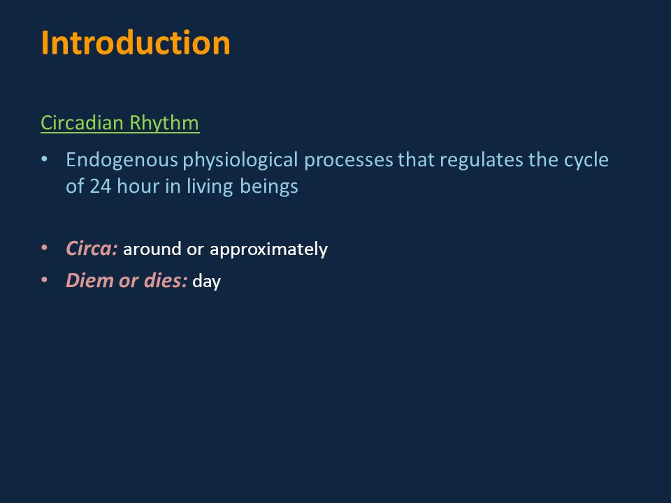 Endogenous physiological processes that regulates the cycle of 24 hour in living beings Circa: around or approximately Diem or dies: day Introduction Circadian Rhythm