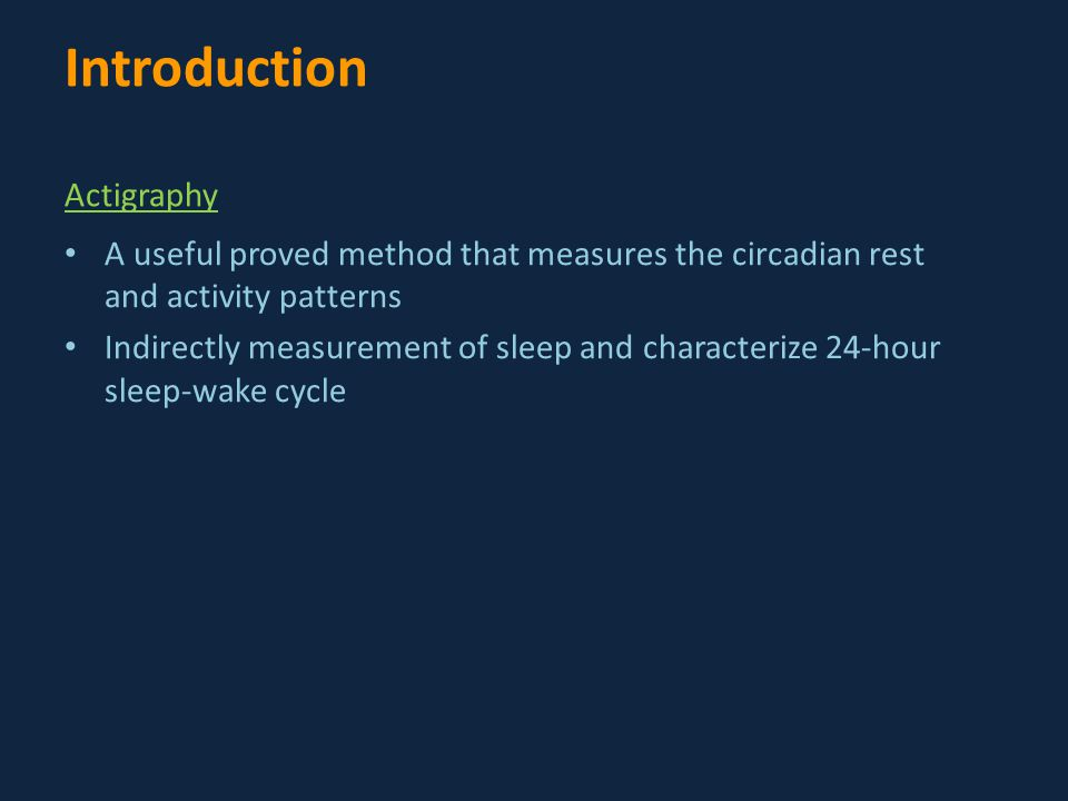 A useful proved method that measures the circadian rest and activity patterns Indirectly measurement of sleep and characterize 24-hour sleep-wake cycle Introduction Actigraphy
