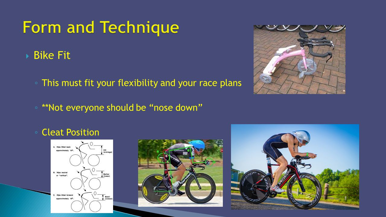 Bike Fit This must fit your flexibility and your race plans **Not everyone should be nose down Cleat Position