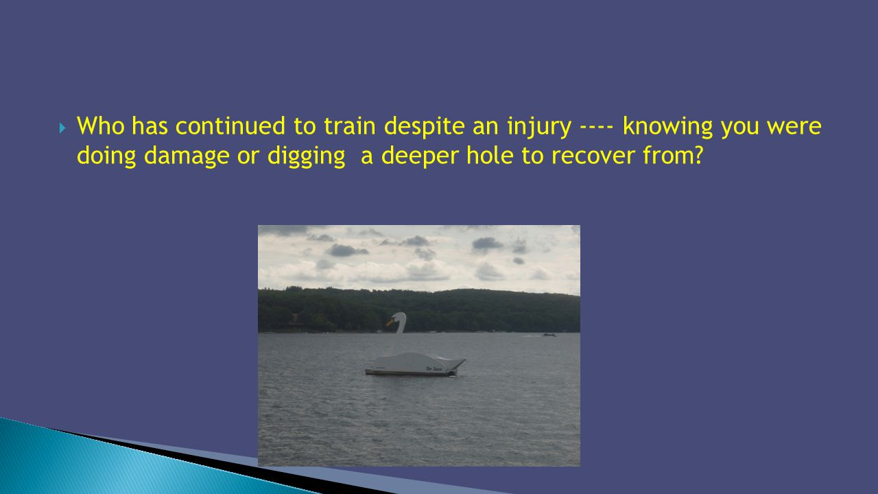 Who has continued to train despite an injury ---- knowing you were doing damage or digging a deeper hole to recover from?