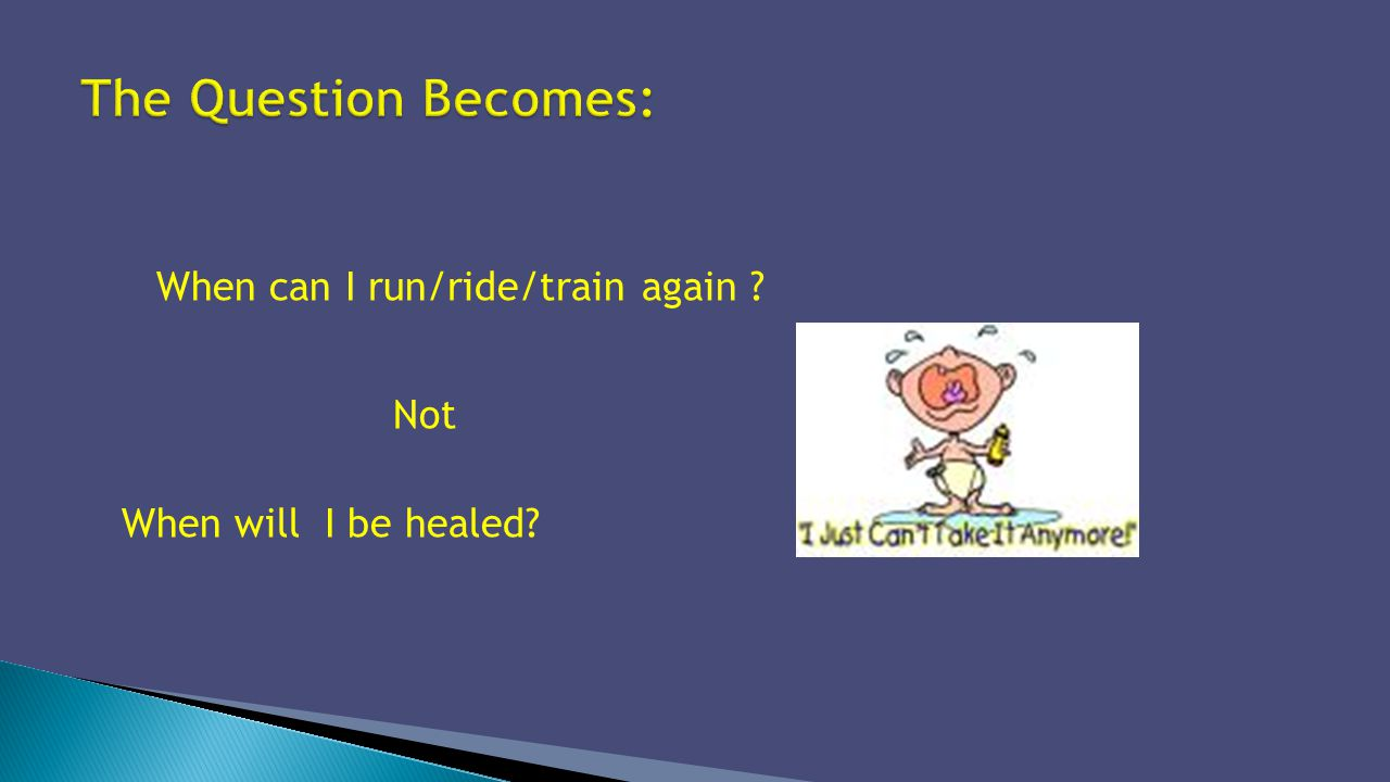 When can I run/ride/train again ? Not When will I be healed?