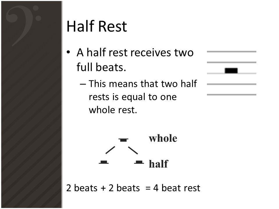 Half Rest A half rest receives two full beats. – This means that two half rests is equal to one whole rest. 2 beats + 2 beats = 4 beat rest