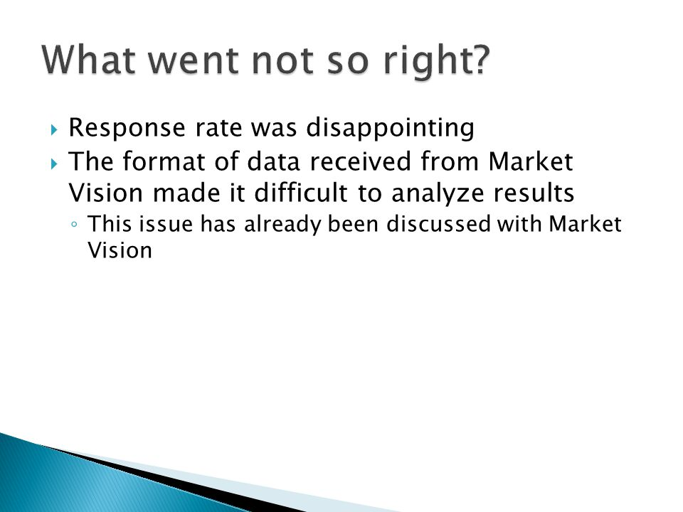 Response rate was disappointing The format of data received from Market Vision made it difficult to analyze results This issue has already been discus