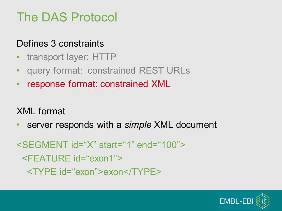 The DAS Protocol Defines 3 constraints transport layer: HTTP query format: constrained REST URLs response format: constrained XML XML format server responds with a simple XML document exon