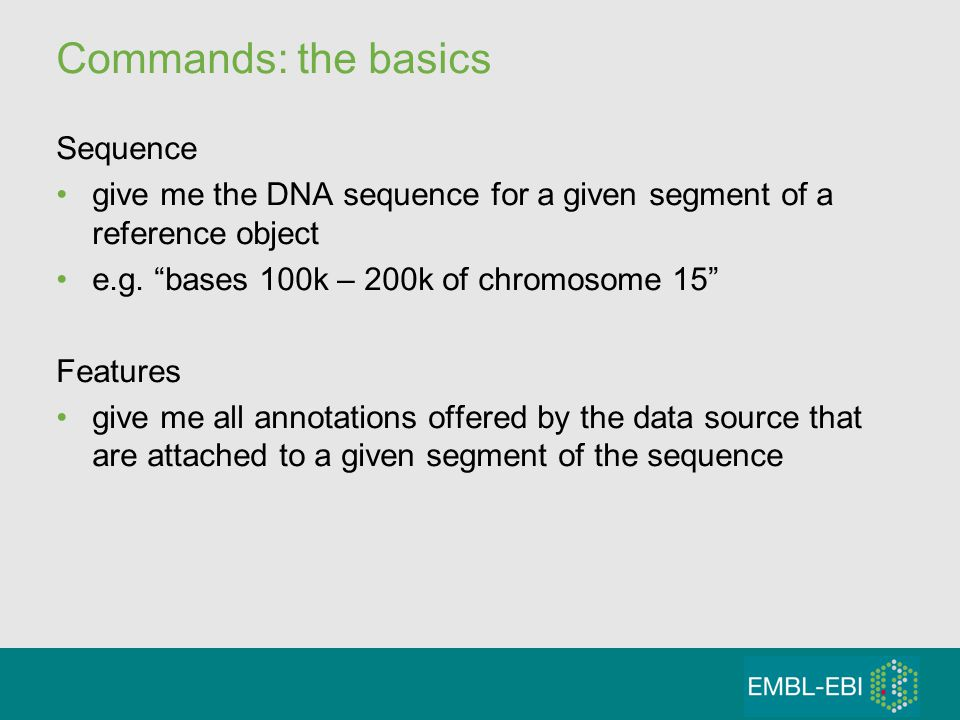 Commands: the basics Sequence give me the DNA sequence for a given segment of a reference object e.g. bases 100k – 200k of chromosome 15 Features give