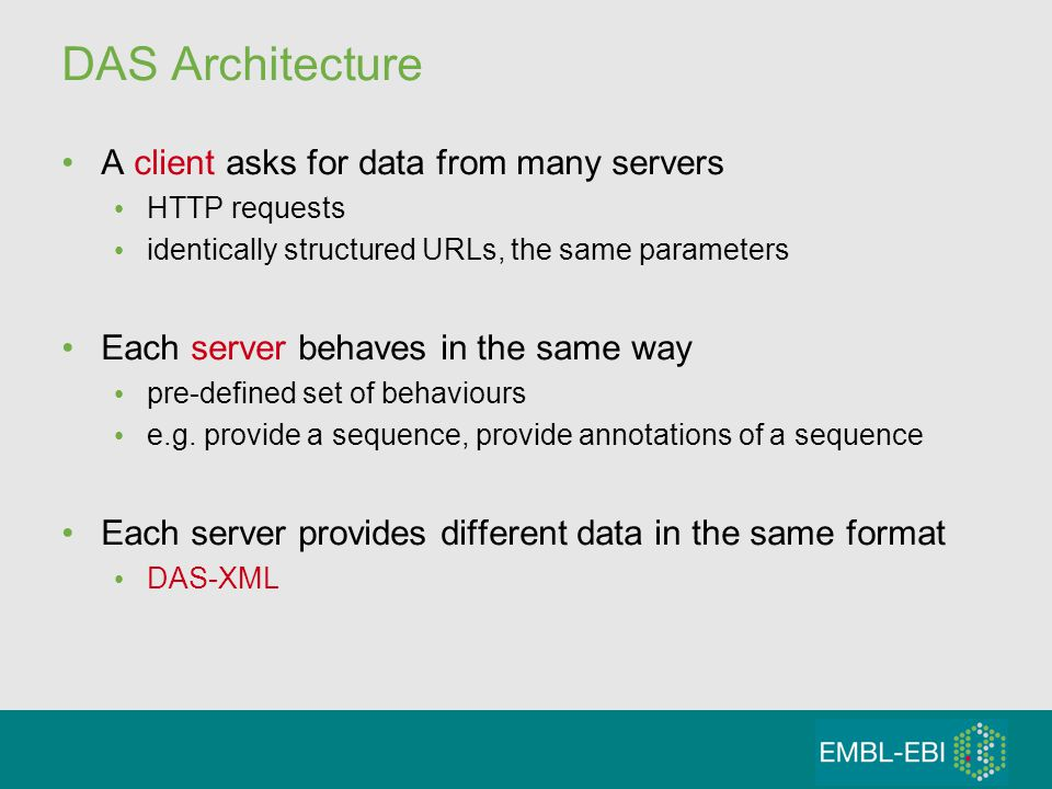 DAS Architecture A client asks for data from many servers HTTP requests identically structured URLs, the same parameters Each server behaves in the same way pre-defined set of behaviours e.g.