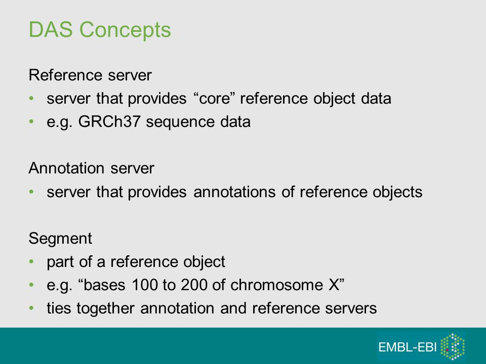 DAS Concepts Reference server server that provides core reference object data e.g. GRCh37 sequence data Annotation server server that provides annotat