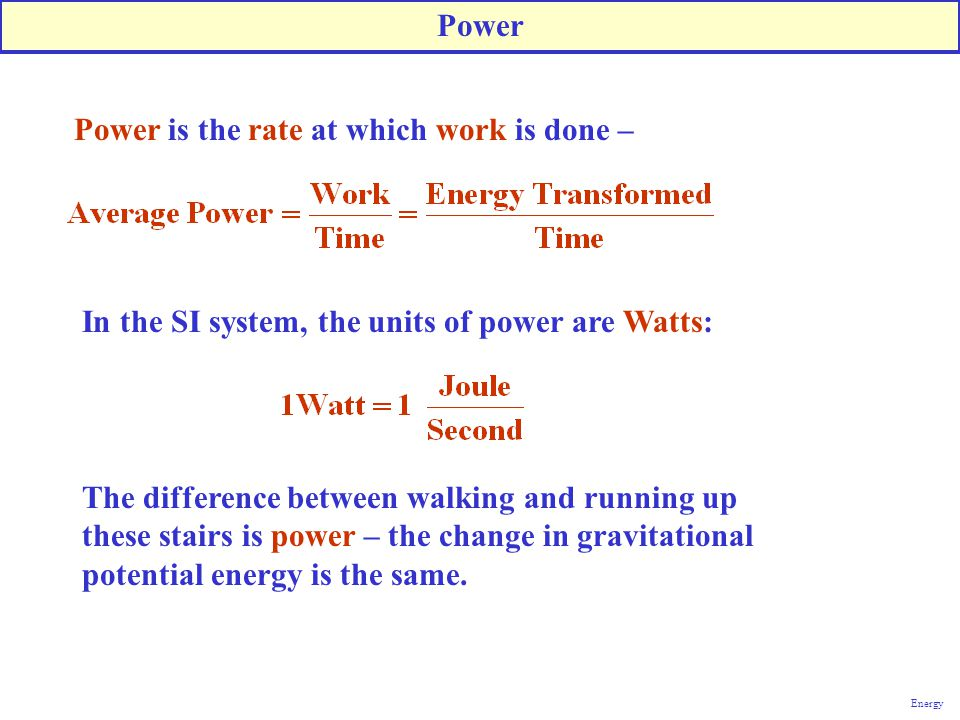 Power Power is the rate at which work is done – The difference between walking and running up these stairs is power – the change in gravitational pote