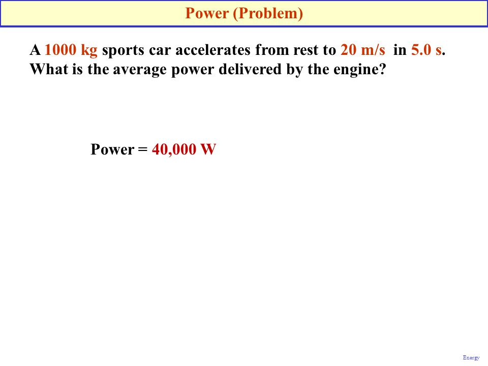 A 1000 kg sports car accelerates from rest to 20 m/s in 5.0 s. What is the average power delivered by the engine? Power (Problem) Energy Power = 40,00