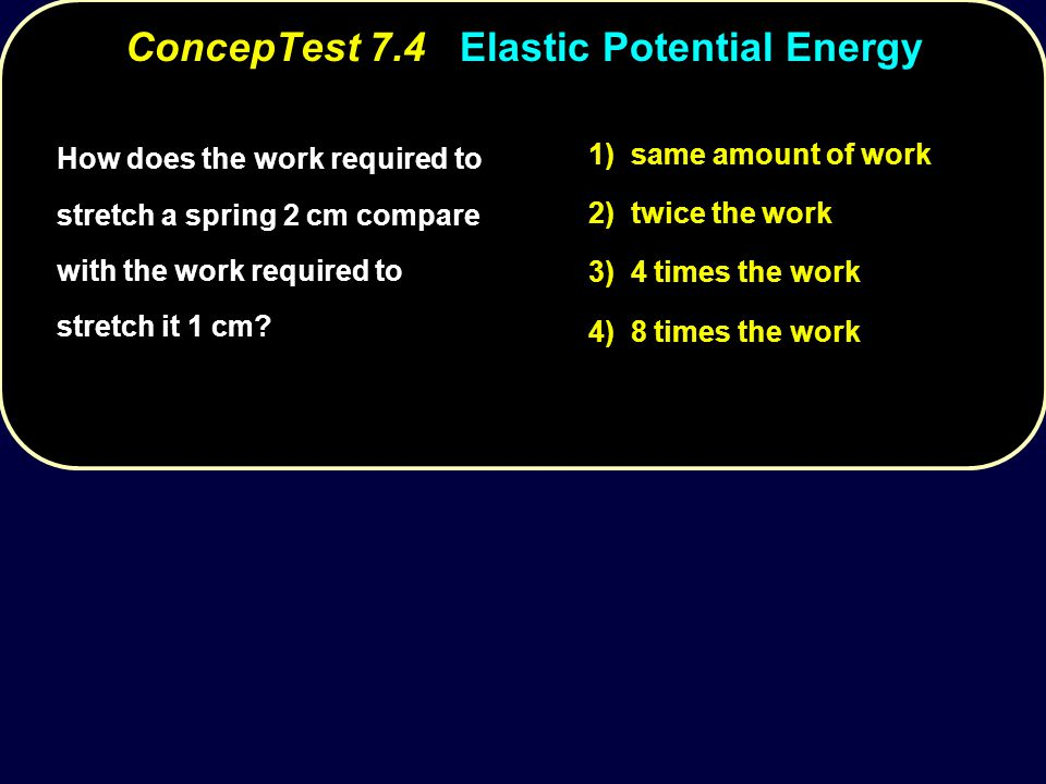 How does the work required to stretch a spring 2 cm compare with the work required to stretch it 1 cm? 1) same amount of work 2) twice the work 3) 4 t