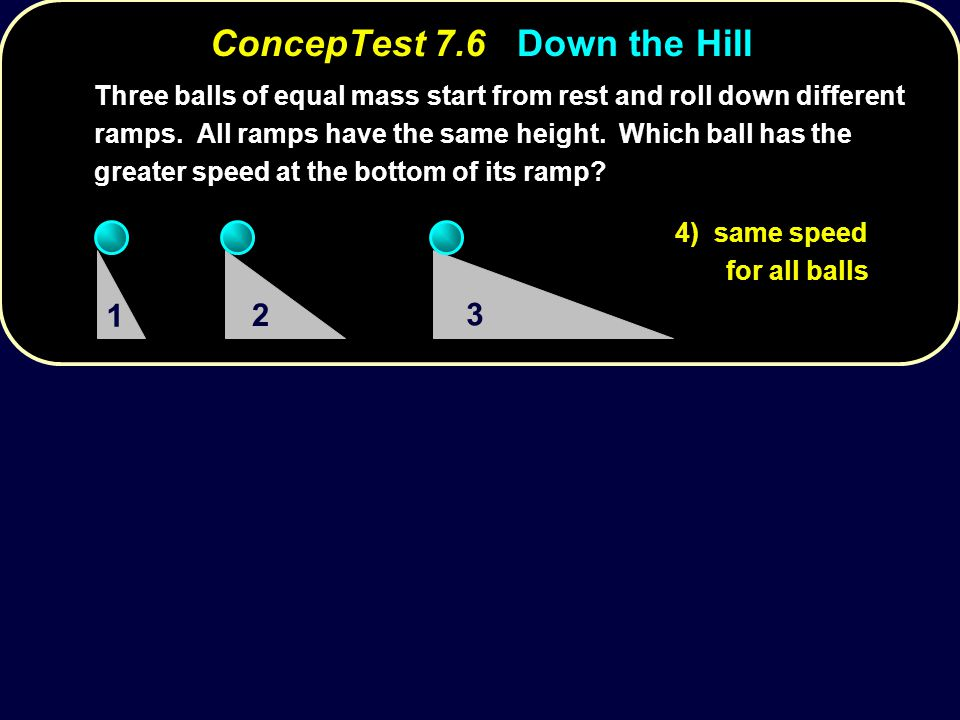 ConcepTest 7.6Down the Hill ConcepTest 7.6 Down the Hill Three balls of equal mass start from rest and roll down different ramps.