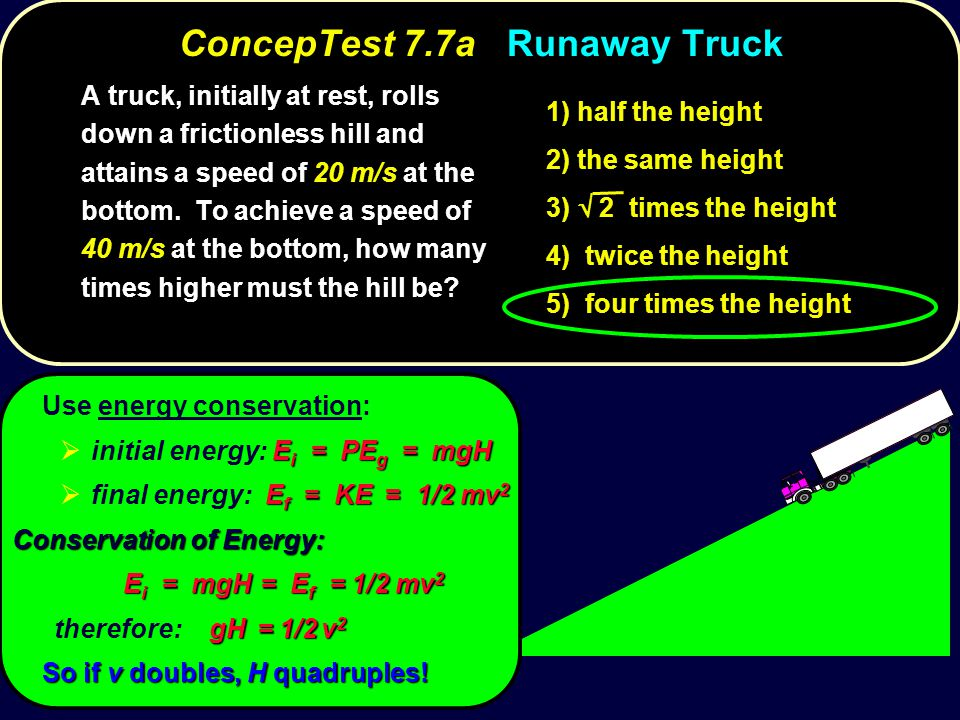 ConcepTest 7.7aRunaway Truck ConcepTest 7.7a Runaway Truck A truck, initially at rest, rolls down a frictionless hill and attains a speed of 20 m/s at