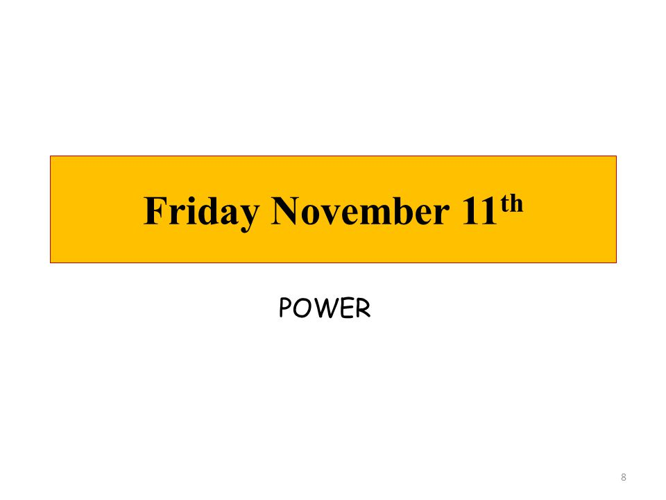 Friday November 11 th 8 POWER