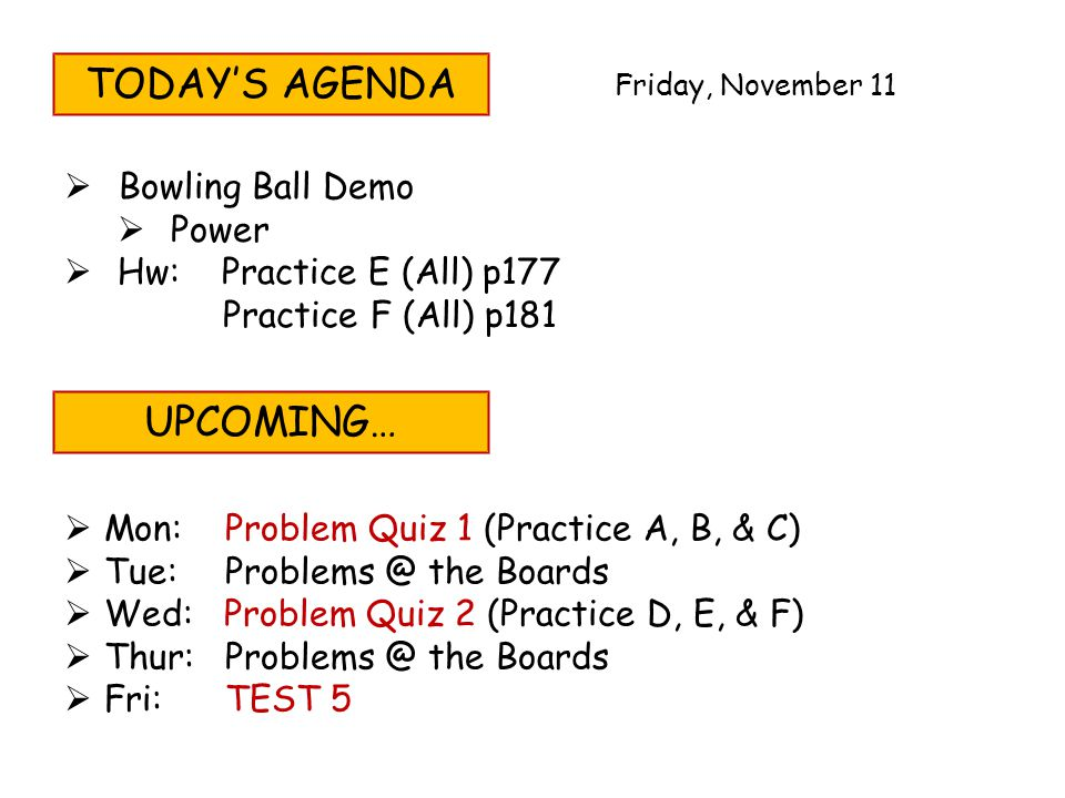 TODAYS AGENDA Bowling Ball Demo Power Hw: Practice E (All) p177 Practice F (All) p181 UPCOMING… Mon: Problem Quiz 1 (Practice A, B, & C) Tue:Problems @ the Boards Wed: Problem Quiz 2 (Practice D, E, & F) Thur:Problems @ the Boards Fri:TEST 5 Friday, November 11