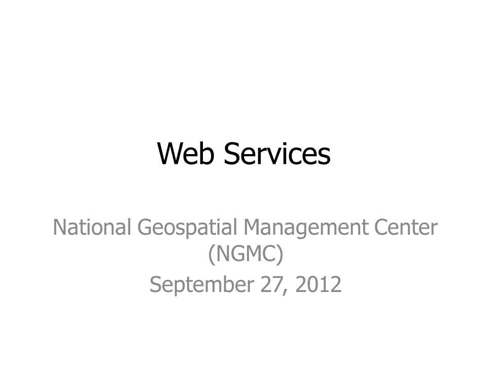 Web Services National Geospatial Management Center (NGMC) September 27, 2012