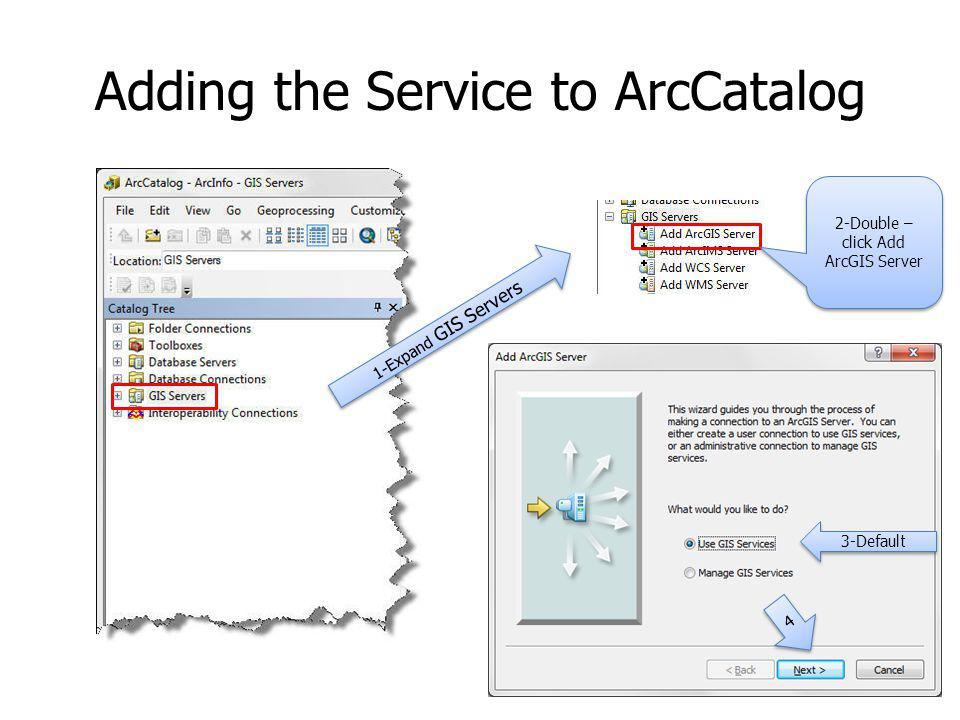 Adding the Service to ArcCatalog 1-Expand GIS Servers 2-Double – click Add ArcGIS Server 3-Default 4 4