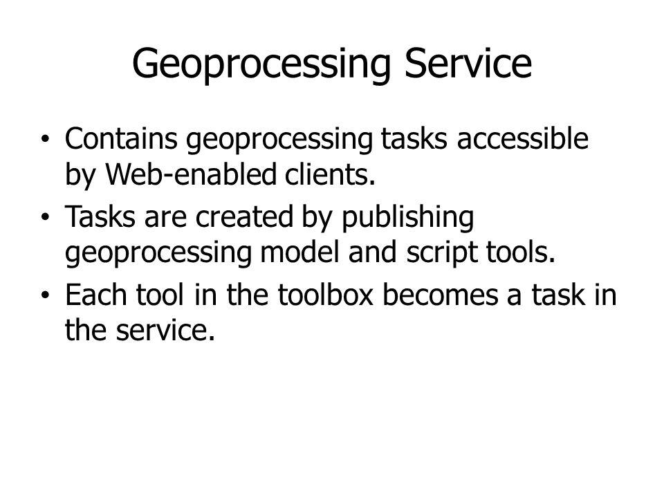 Geoprocessing Service Contains geoprocessing tasks accessible by Web-enabled clients. Tasks are created by publishing geoprocessing model and script t