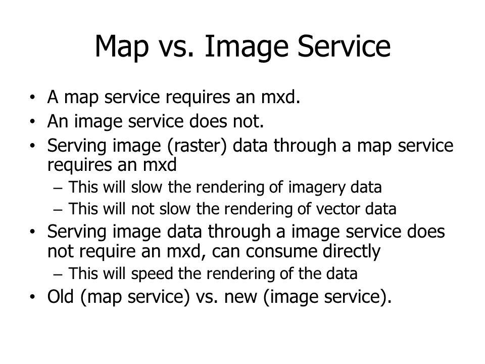Map vs. Image Service A map service requires an mxd. An image service does not. Serving image (raster) data through a map service requires an mxd – Th