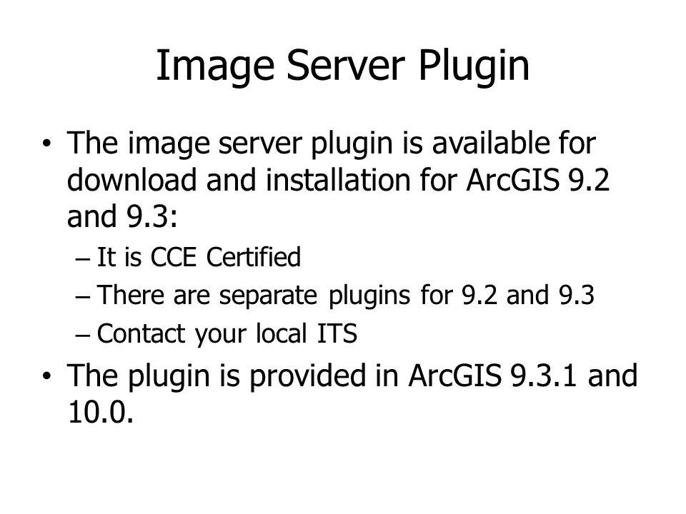 Image Server Plugin The image server plugin is available for download and installation for ArcGIS 9.2 and 9.3: – It is CCE Certified – There are separ
