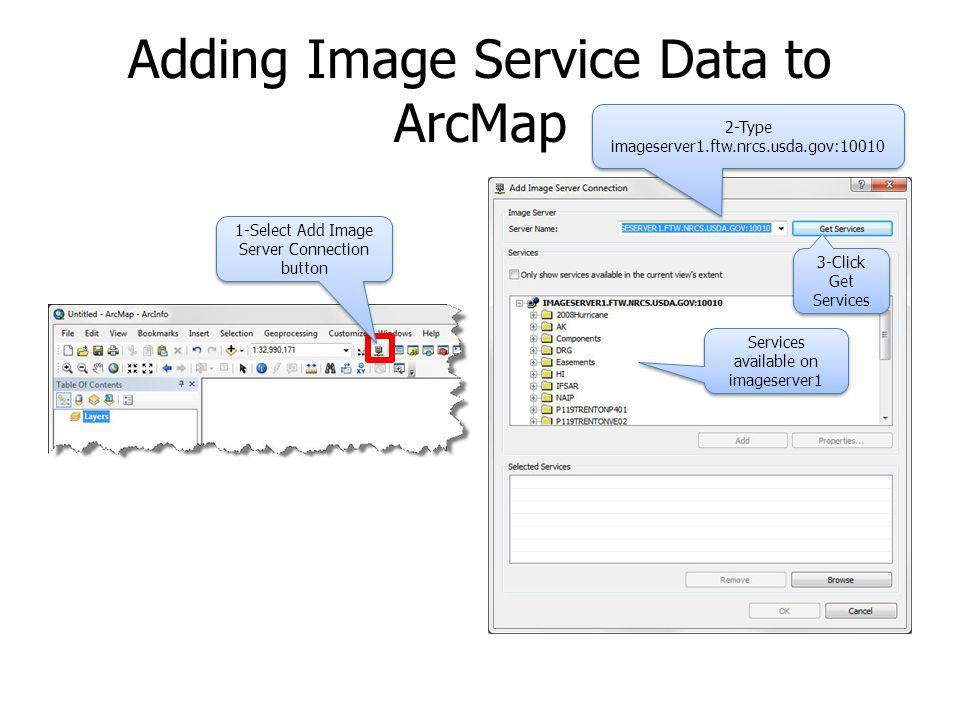 Adding Image Service Data to ArcMap 1-Select Add Image Server Connection button 2-Type imageserver1.ftw.nrcs.usda.gov:10010 3-Click Get Services Servi