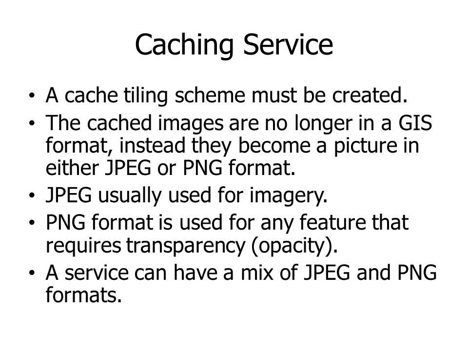 Caching Service A cache tiling scheme must be created. The cached images are no longer in a GIS format, instead they become a picture in either JPEG o