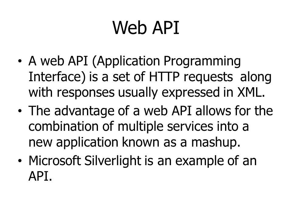 Web API A web API (Application Programming Interface) is a set of HTTP requests along with responses usually expressed in XML. The advantage of a web