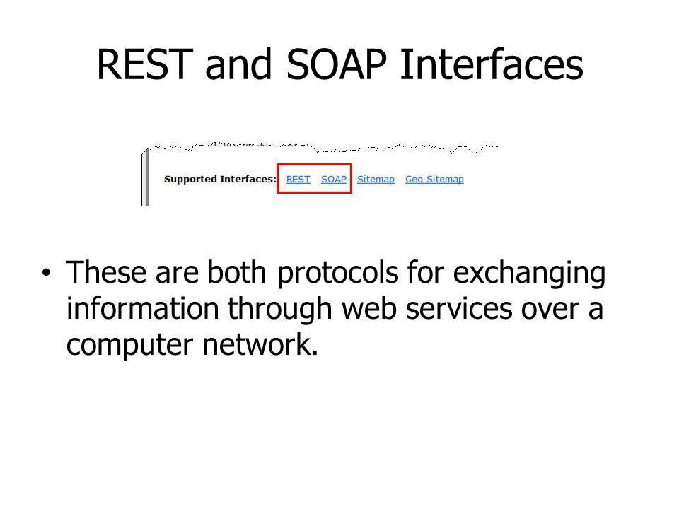 REST and SOAP Interfaces These are both protocols for exchanging information through web services over a computer network.