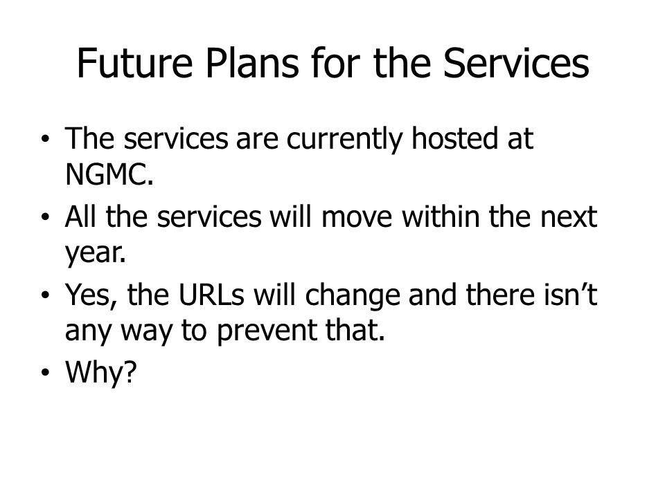 Future Plans for the Services The services are currently hosted at NGMC. All the services will move within the next year. Yes, the URLs will change an