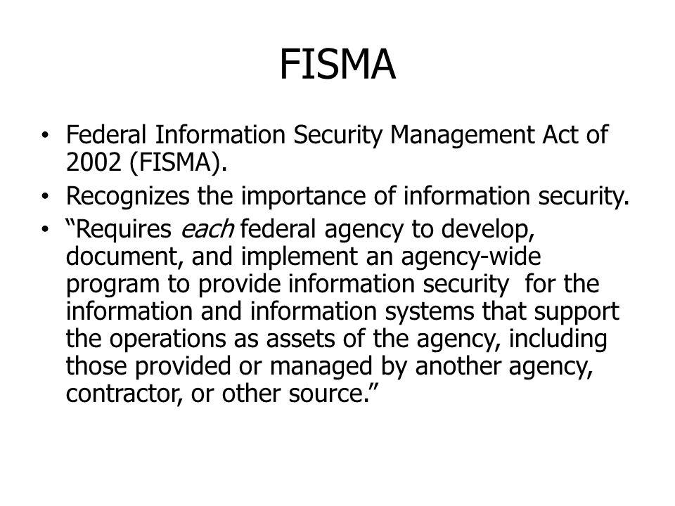 FISMA Federal Information Security Management Act of 2002 (FISMA). Recognizes the importance of information security. Requires each federal agency to